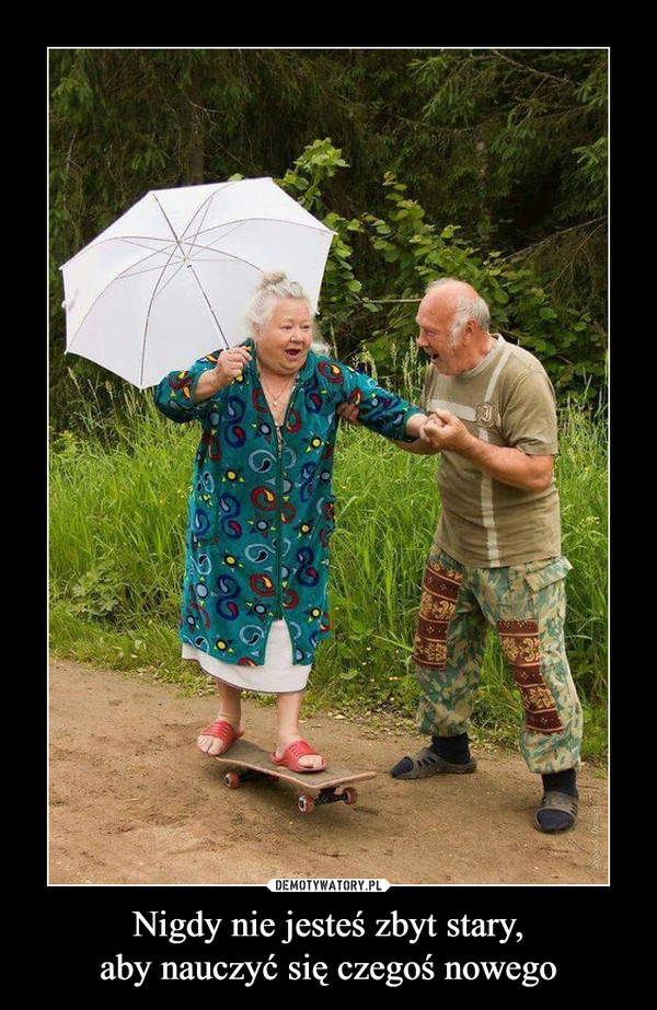 Nigdy nie jesteś zbyt stary,aby nauczyć się czegoś nowego –