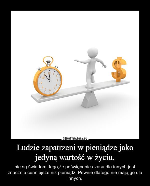 Ludzie zapatrzeni w pieniądze jako jedyną wartość w życiu, – nie są świadomi tego,że poświęcenie czasu dla innych jest znacznie cenniejsze niż pieniądz. Pewnie dlatego nie mają go dla innych.
