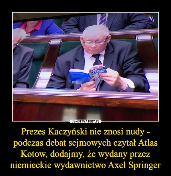 Prezes Kaczyński nie znosi nudy - podczas debat sejmowych czytał Atlas Kotow, dodajmy, że wydany przez niemieckie wydawnictwo Axel Springer –