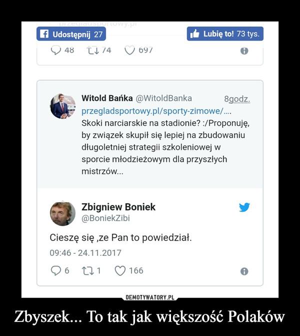 Zbyszek... To tak jak większość Polaków –