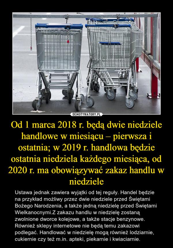 Od 1 marca 2018 r. będą dwie niedziele handlowe w miesiącu – pierwsza i ostatnia; w 2019 r. handlowa będzie ostatnia niedziela każdego miesiąca, od 2020 r. ma obowiązywać zakaz handlu w niedziele – Ustawa jednak zawiera wyjątki od tej reguły. Handel będzie na przykład możliwy przez dwie niedziele przed Świętami Bożego Narodzenia, a także jedną niedzielę przed Świętami Wielkanocnymi.Z zakazu handlu w niedzielę zostaną zwolnione dworce kolejowe, a także stacje benzynowe. Również sklepy internetowe nie będą temu zakazowi podlegać. Handlować w niedzielę mogą również lodziarnie, cukiernie czy też m.in. apteki, piekarnie i kwiaciarnie.