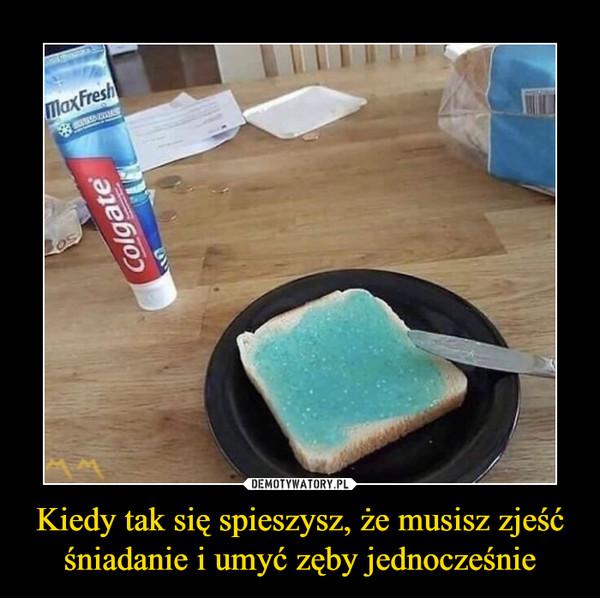 Kiedy tak się spieszysz, że musisz zjeść śniadanie i umyć zęby jednocześnie –