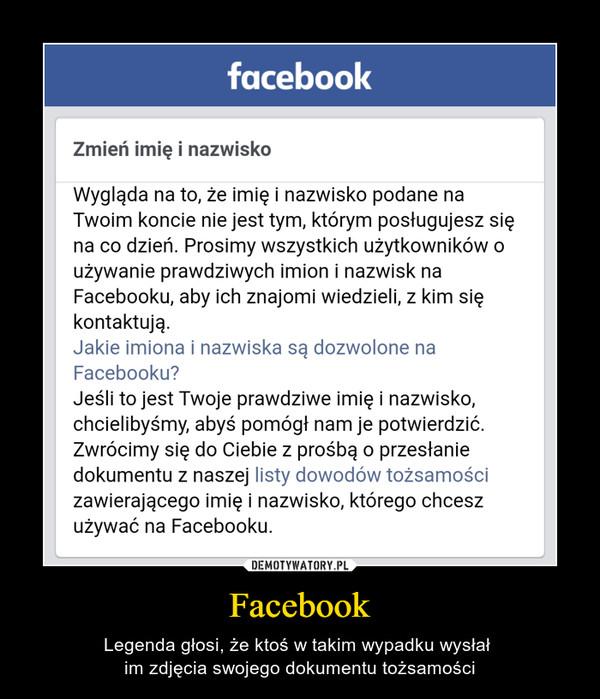 Facebook – Legenda głosi, że ktoś w takim wypadku wysłał im zdjęcia swojego dokumentu tożsamości Zmień imię i nazwisko Wygląda na to, że imię i nazwisko podane na Twoim koncie nie jest tym, którym posługujesz się na co dzień. Prosimy wszystkich użytkowników o używanie prawdziwych imion i nazwisk na Facebooku, aby ich znajomi wiedzieli, z kim się kontaktują. Jakie imiona i nazwiska są dozwolone na Facebooku? Jeśli to jest Twoje prawdziwe imię i nazwisko, chcielibyśmy, abyś pomógł nam je potwierdzić. Zwrócimy się do Ciebie z prośbą o przesłanie dokumentu z naszej listy dowodów tożsamości zawierającego imię i nazwisko, którego chcesz używać na Facebooku.