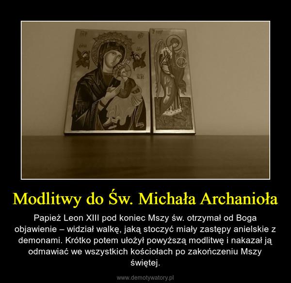 Modlitwy do Św. Michała Archanioła – Papież Leon XIII pod koniec Mszy św. otrzymał od Boga objawienie – widział walkę, jaką stoczyć miały zastępy anielskie z demonami. Krótko potem ułożył powyższą modlitwę i nakazał ją odmawiać we wszystkich kościołach po zakończeniu Mszy świętej.