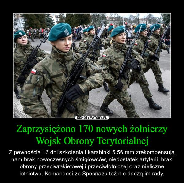 Zaprzysiężono 170 nowych żołnierzy Wojsk Obrony Terytorialnej – Z pewnością 16 dni szkolenia i karabinki 5.56 mm zrekompensują nam brak nowoczesnych śmigłowców, niedostatek artylerii, brak obrony przeciwrakietowej i przeciwlotniczej oraz nieliczne lotnictwo. Komandosi ze Specnazu też nie dadzą im rady.