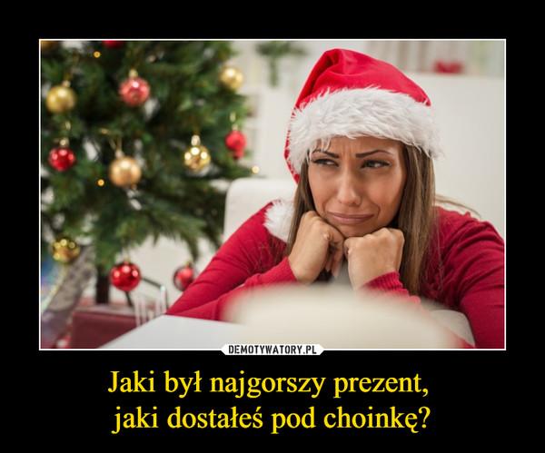 Jaki był najgorszy prezent, jaki dostałeś pod choinkę? –