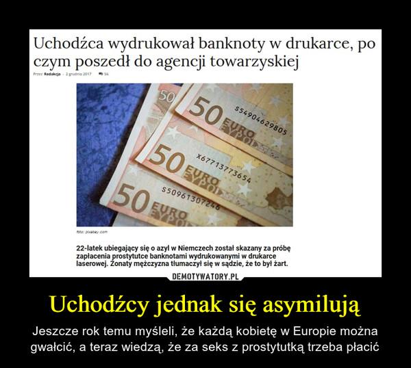 Uchodźcy jednak się asymilują – Jeszcze rok temu myśleli, że każdą kobietę w Europie można gwałcić, a teraz wiedzą, że za seks z prostytutką trzeba płacić Uchodźca wydrukował banknoty w drukarce, po czym poszedł do agencji towarzyskiej Redakcja 22-latek ubiegający się o azyl w Niemczech został skazany za próbę zapłacenia prostytutce banknotami wydrukowanymi w drukarce laserowej. Zonaty mężczyzna tłumaczył się w sądzie, że to byt żart.