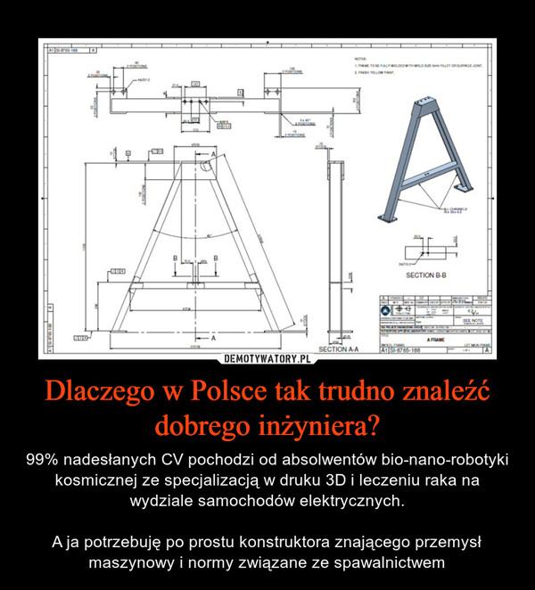 Dlaczego w Polsce tak trudno znaleźć dobrego inżyniera? – 99% nadesłanych CV pochodzi od absolwentów bio-nano-robotyki kosmicznej ze specjalizacją w druku 3D i leczeniu raka na wydziale samochodów elektrycznych.A ja potrzebuję po prostu konstruktora znającego przemysł maszynowy i normy związane ze spawalnictwem