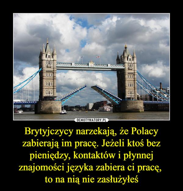 Brytyjczycy narzekają, że Polacy zabierają im pracę. Jeżeli ktoś bez pieniędzy, kontaktów i płynnej znajomości języka zabiera ci pracę, to na nią nie zasłużyłeś –