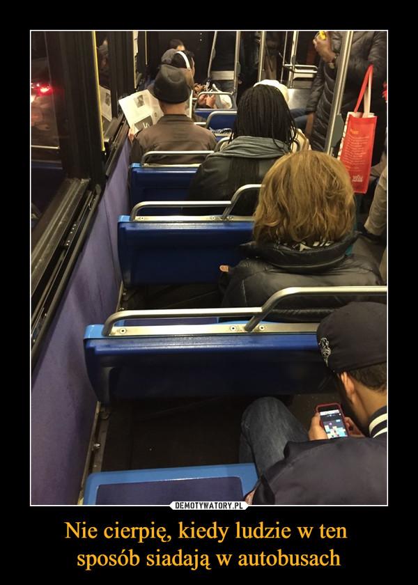 Nie cierpię, kiedy ludzie w ten sposób siadają w autobusach –