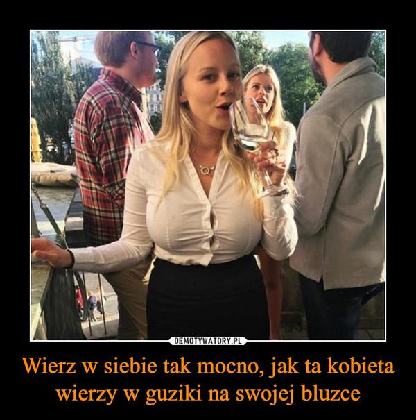 Wierz w siebie tak mocno, jak ta kobieta wierzy w guziki na swojej bluzce –