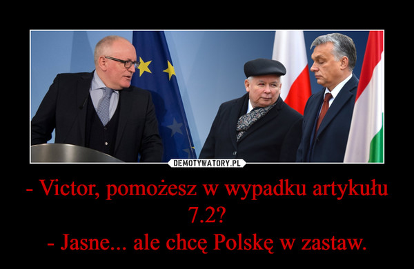 - Victor, pomożesz w wypadku artykułu 7.2?- Jasne... ale chcę Polskę w zastaw. –