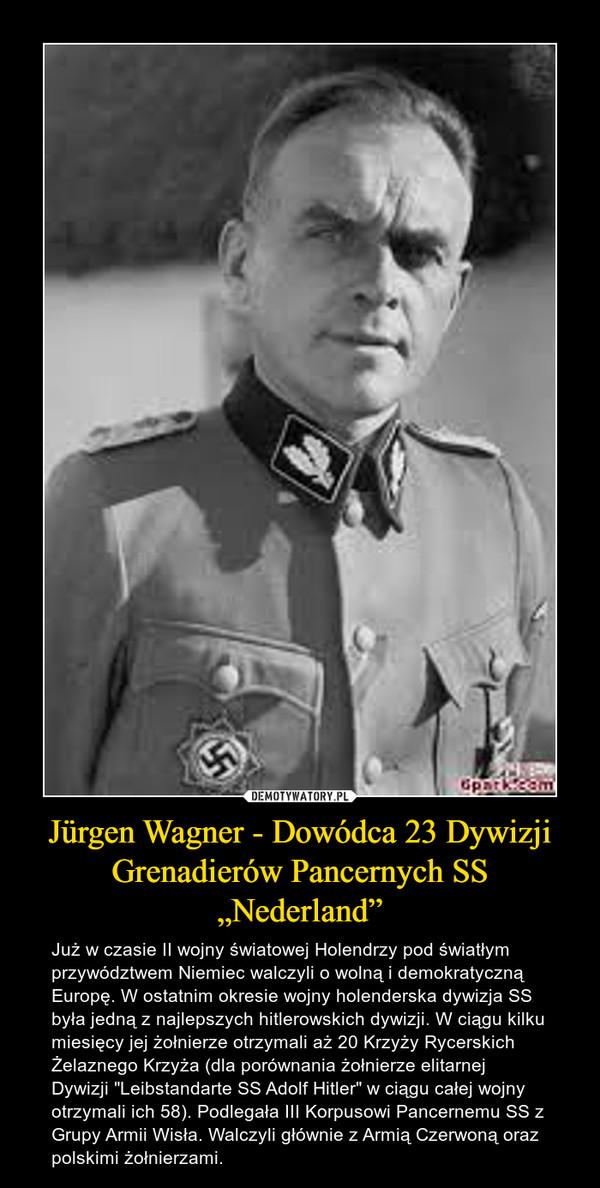 """Jürgen Wagner - Dowódca 23 Dywizji Grenadierów Pancernych SS """"Nederland"""" – Już w czasie II wojny światowej Holendrzy pod światłym przywództwem Niemiec walczyli o wolną i demokratyczną Europę. W ostatnim okresie wojny holenderska dywizja SS była jedną z najlepszych hitlerowskich dywizji. W ciągu kilku miesięcy jej żołnierze otrzymali aż 20 Krzyży Rycerskich Żelaznego Krzyża (dla porównania żołnierze elitarnej Dywizji """"Leibstandarte SS Adolf Hitler"""" w ciągu całej wojny otrzymali ich 58). Podlegała III Korpusowi Pancernemu SS z Grupy Armii Wisła. Walczyli głównie z Armią Czerwoną oraz polskimi żołnierzami."""