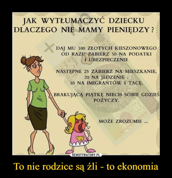 To nie rodzice są źli - to ekonomia –  JAK WYTŁUMACZYĆ DZIECKU DLACZEGO NIE MAMY PIENIĘDZY ? DAJ MU 100 ZŁOTYCH KIESZONKOWEGO OD RAZU ZABIERZ 50 NA PODATKI r` I UBEZPIECZENIE NASTĘPNE 25 ZABIERZ NA MIESZKANIE, 20 NA JEDZENIE 10 NA IMIGRANTÓW I TACĘ. BRAKUJĄCĄ PIĄTKĘ NIECH SOBIE GDZIEŚ POŻYCZY. MOŻE ZROZUMIE