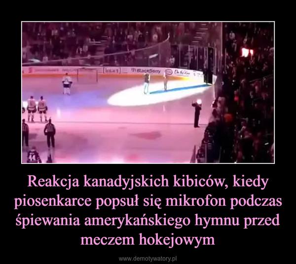 Reakcja kanadyjskich kibiców, kiedy piosenkarce popsuł się mikrofon podczas śpiewania amerykańskiego hymnu przed meczem hokejowym –