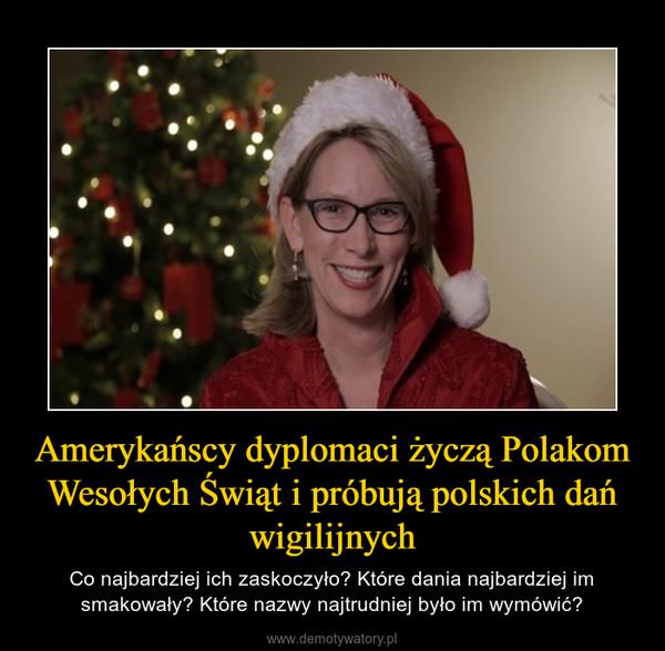 Amerykańscy dyplomaci życzą Polakom Wesołych Świąt i próbują polskich dań wigilijnych – Co najbardziej ich zaskoczyło? Które dania najbardziej im smakowały? Które nazwy najtrudniej było im wymówić?