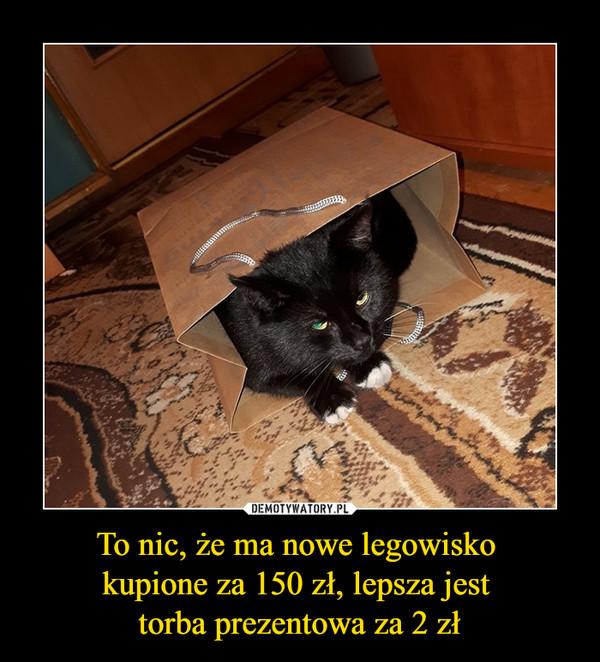 To nic, że ma nowe legowisko kupione za 150 zł, lepsza jest torba prezentowa za 2 zł –