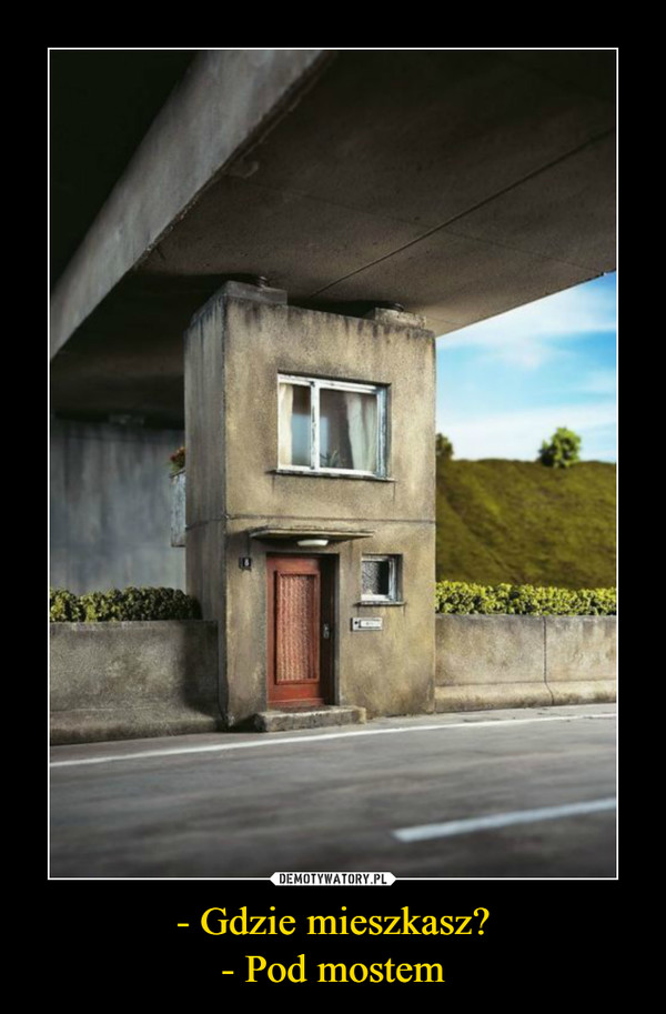 - Gdzie mieszkasz?- Pod mostem –