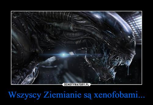 Wszyscy Ziemianie są xenofobami...