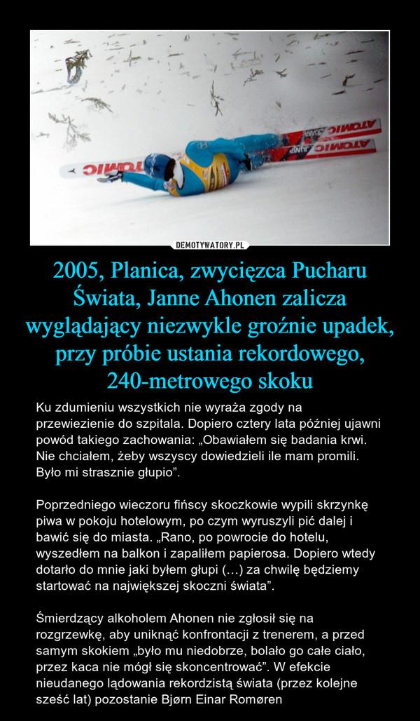 """2005, Planica, zwycięzca Pucharu Świata, Janne Ahonen zalicza wyglądający niezwykle groźnie upadek, przy próbie ustania rekordowego, 240-metrowego skoku – Ku zdumieniu wszystkich nie wyraża zgody na przewiezienie do szpitala. Dopiero cztery lata później ujawni powód takiego zachowania: """"Obawiałem się badania krwi. Nie chciałem, żeby wszyscy dowiedzieli ile mam promili. Było mi strasznie głupio"""". Poprzedniego wieczoru fińscy skoczkowie wypili skrzynkę piwa w pokoju hotelowym, po czym wyruszyli pić dalej i bawić się do miasta. """"Rano, po powrocie do hotelu, wyszedłem na balkon i zapaliłem papierosa. Dopiero wtedy dotarło do mnie jaki byłem głupi (…) za chwilę będziemy startować na największej skoczni świata"""". Śmierdzący alkoholem Ahonen nie zgłosił się na rozgrzewkę, aby uniknąć konfrontacji z trenerem, a przed samym skokiem """"było mu niedobrze, bolało go całe ciało, przez kaca nie mógł się skoncentrować"""". W efekcie nieudanego lądowania rekordzistą świata (przez kolejne sześć lat) pozostanie Bjørn Einar Romøren"""