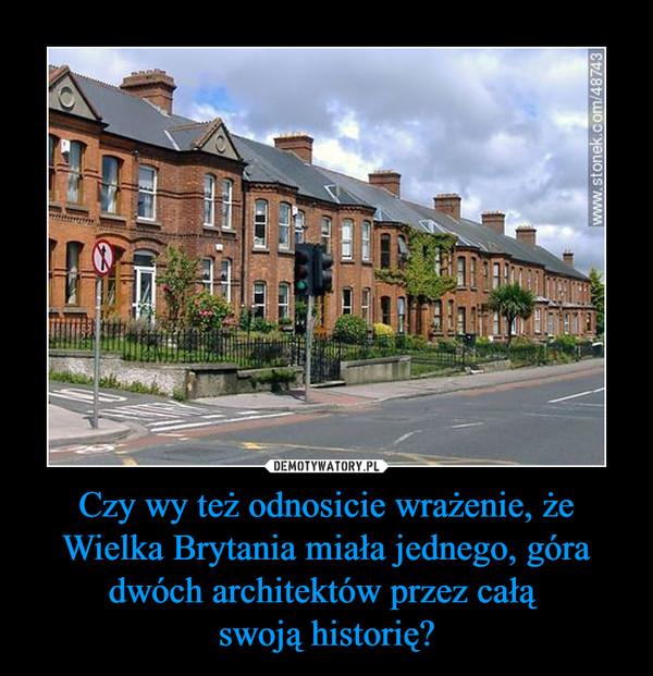 Czy wy też odnosicie wrażenie, że Wielka Brytania miała jednego, góra dwóch architektów przez całą swoją historię? –
