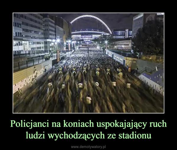 Policjanci na koniach uspokajający ruch ludzi wychodzących ze stadionu –