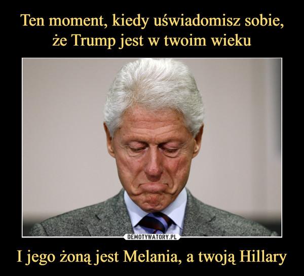 I jego żoną jest Melania, a twoją Hillary –