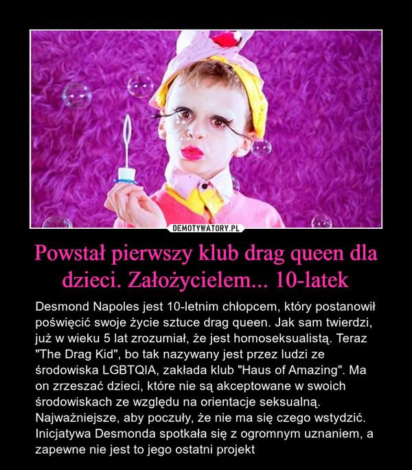 """Powstał pierwszy klub drag queen dla dzieci. Założycielem... 10-latek – Desmond Napoles jest 10-letnim chłopcem, który postanowił poświęcić swoje życie sztuce drag queen. Jak sam twierdzi, już w wieku 5 lat zrozumiał, że jest homoseksualistą. Teraz """"The Drag Kid"""", bo tak nazywany jest przez ludzi ze środowiska LGBTQIA, zakłada klub """"Haus of Amazing"""". Ma on zrzeszać dzieci, które nie są akceptowane w swoich środowiskach ze względu na orientacje seksualną. Najważniejsze, aby poczuły, że nie ma się czego wstydzić. Inicjatywa Desmonda spotkała się z ogromnym uznaniem, a zapewne nie jest to jego ostatni projekt"""