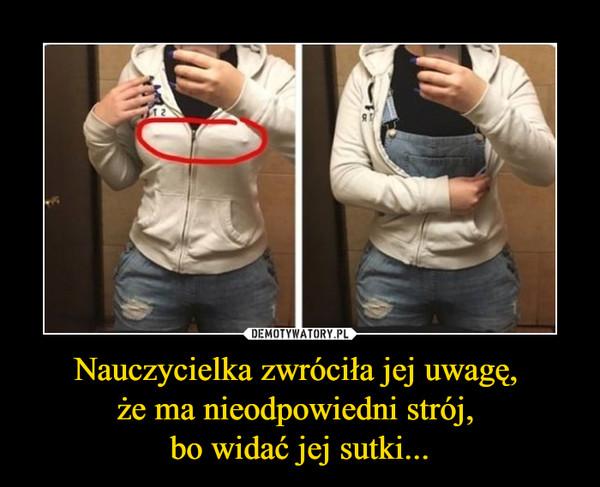 Nauczycielka zwróciła jej uwagę, że ma nieodpowiedni strój, bo widać jej sutki... –