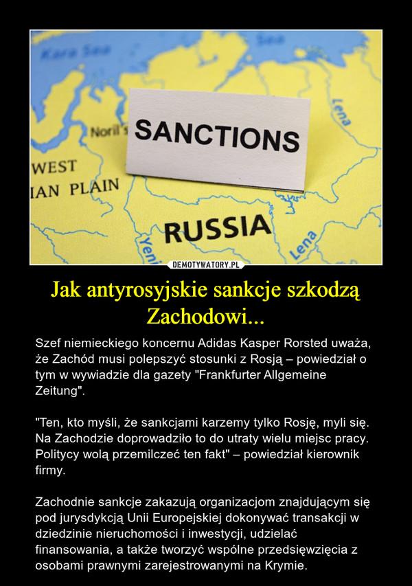 """Jak antyrosyjskie sankcje szkodzą Zachodowi... – Szef niemieckiego koncernu Adidas Kasper Rorsted uważa, że Zachód musi polepszyć stosunki z Rosją – powiedział o tym w wywiadzie dla gazety """"Frankfurter Allgemeine Zeitung"""".""""Ten, kto myśli, że sankcjami karzemy tylko Rosję, myli się. Na Zachodzie doprowadziło to do utraty wielu miejsc pracy. Politycy wolą przemilczeć ten fakt"""" – powiedział kierownik firmy.  Zachodnie sankcje zakazują organizacjom znajdującym się pod jurysdykcją Unii Europejskiej dokonywać transakcji w dziedzinie nieruchomości i inwestycji, udzielać finansowania, a także tworzyć wspólne przedsięwzięcia z osobami prawnymi zarejestrowanymi na Krymie."""