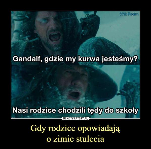 Gdy rodzice opowiadająo zimie stulecia –  Gandalf, gdzie my kurwa jesteśmy?Nasi rodzice chodzili tędy do szkoły
