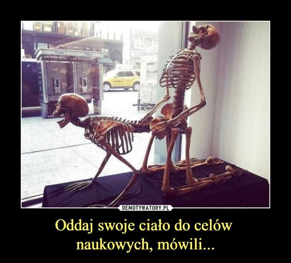 Oddaj swoje ciało do celów naukowych, mówili... –