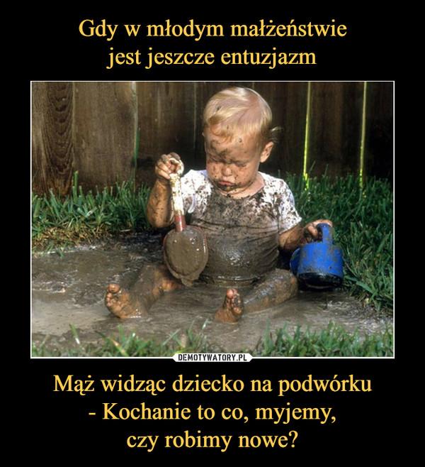 Mąż widząc dziecko na podwórku- Kochanie to co, myjemy,czy robimy nowe? –