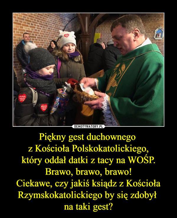 Piękny gest duchownego z Kościoła Polskokatolickiego,który oddał datki z tacy na WOŚP.Brawo, brawo, brawo!Ciekawe, czy jakiś ksiądz z KościołaRzymskokatolickiego by się zdobył na taki gest? –