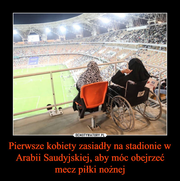 Pierwsze kobiety zasiadły na stadionie w Arabii Saudyjskiej, aby móc obejrzeć mecz piłki nożnej –