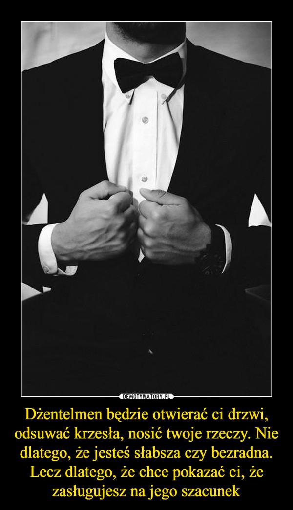 Dżentelmen będzie otwierać ci drzwi, odsuwać krzesła, nosić twoje rzeczy. Nie dlatego, że jesteś słabsza czy bezradna. Lecz dlatego, że chce pokazać ci, że zasługujesz na jego szacunek –