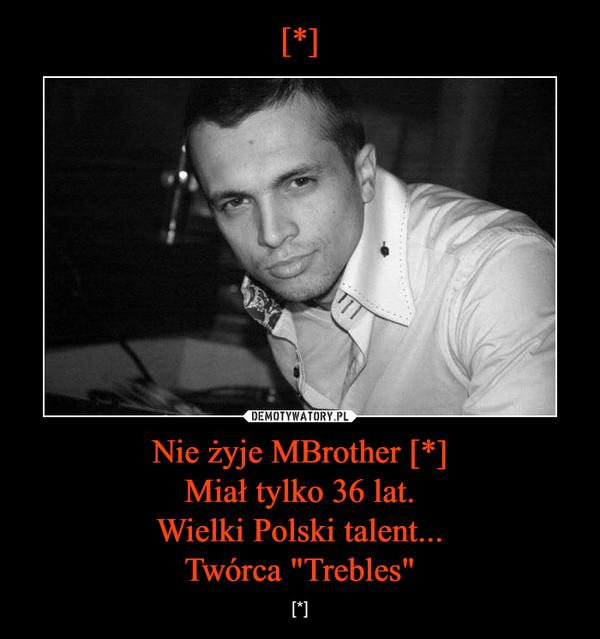 """Nie żyje MBrother [*]Miał tylko 36 lat.Wielki Polski talent...Twórca """"Trebles"""" – [*]"""