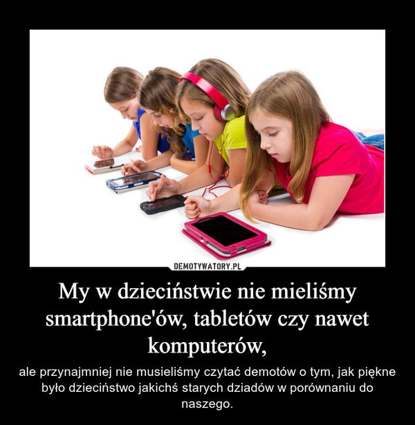 My w dzieciństwie nie mieliśmy smartphone'ów, tabletów czy nawet komputerów, – ale przynajmniej nie musieliśmy czytać demotów o tym, jak piękne było dzieciństwo jakichś starych dziadów w porównaniu do naszego.