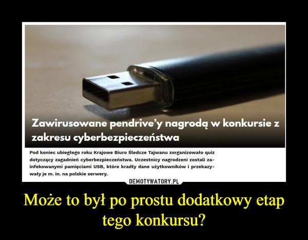 Może to był po prostu dodatkowy etap tego konkursu? –  Zawirusowane pendrive'y nagrodą w konkursie z zakresu cyberbezpieczeństwaPod koniec ubiegłego roku Krajowe Biuro Śledcze Tajwanu zorganizowało quiz dotyczący zagadnień cyberbezpieczeństwa. Uczestnicy nagrodzeni zostali zainfekowanymi pamięciami USB, które kradły dane użytkowników i przekazywały je m. in. na polskie serwery.