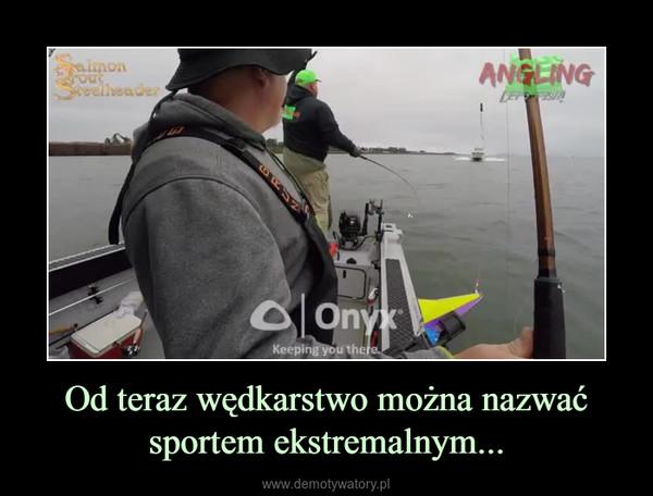 Od teraz wędkarstwo można nazwać sportem ekstremalnym... –