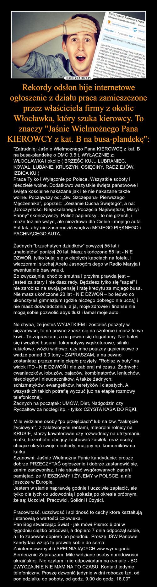 """Rekordy odsłon bije internetowe ogłoszenie z działu praca zamieszczone przez właściciela firmy z okolic Włocławka, który szuka kierowcy. To znaczy """"Jaśnie Wielmożnego Pana KIEROWCY z kat. B na busa-plandekę"""":"""