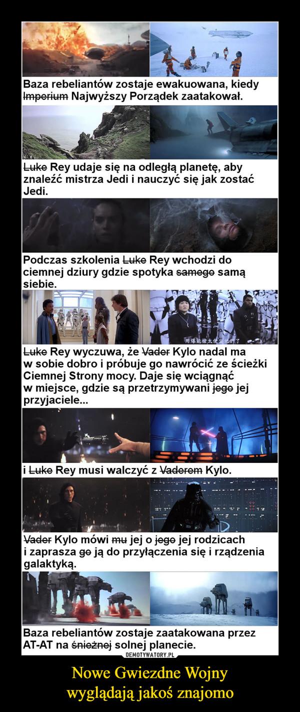 Nowe Gwiezdne Wojnywyglądają jakoś znajomo –  Baza rebeliantów zostaje ewakuowana, kiedy 1-mper-i-u-rn Najwyższy Porządek zaatakował. Luko Rey udaje się na odległą planetę, aby znaleźć mistrza Jedi i nauczyć się jak zostać Jedi. Podczas szkolenia Luke Rey wchodzi do ciemnej dziury gdzie spotyka samego samą siebie. W Luke Rey wyczuwa, że \Jader Kylo nadal ma w sobie dobro i próbuje go nawrócić ze ścieżki Ciemnej Strony mocy. Daje się wciągnąć w miejsce, gdzie są przetrzymywani jego jej przyjaciele... i Luke Rey musi walczyć z Vaderem Kylo. \lader Kylo mówi ni-u jej o jego jej rodzicach i zaprasza go ją do przyłączenia się i rządzenia galaktyką. Baza rebeliantów zostaje zaatakowana przez AT-AT na śnieżnej solnej planecie.