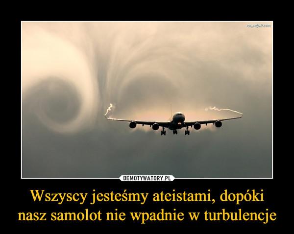 Wszyscy jesteśmy ateistami, dopóki nasz samolot nie wpadnie w turbulencje –