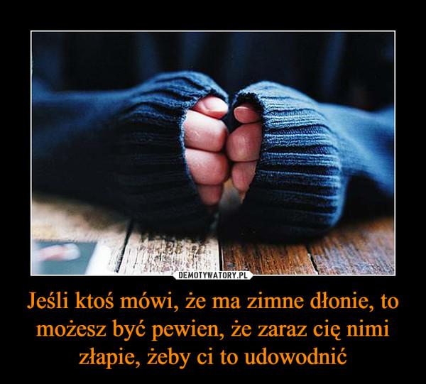 Jeśli ktoś mówi, że ma zimne dłonie, to możesz być pewien, że zaraz cię nimi złapie, żeby ci to udowodnić –