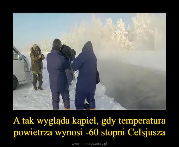 A tak wygląda kąpiel, gdy temperatura powietrza wynosi -60 stopni Celsjusza –