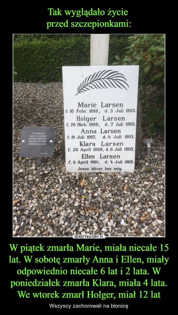 W piątek zmarła Marie, miała niecałe 15 lat. W sobotę zmarły Anna i Ellen, miały odpowiednio niecałe 6 lat i 2 lata. W poniedziałek zmarła Klara, miała 4 lata. We wtorek zmarł Holger, miał 12 lat – Wszyscy zachorowali na błonicę