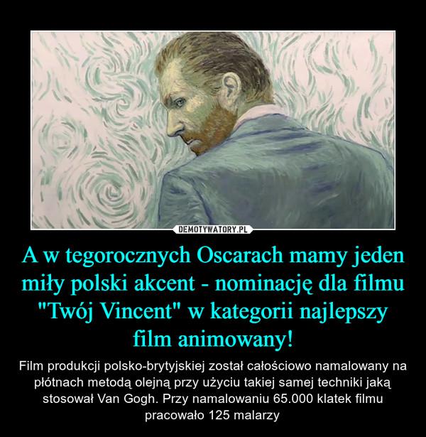 """A w tegorocznych Oscarach mamy jeden miły polski akcent - nominację dla filmu """"Twój Vincent"""" w kategorii najlepszy film animowany! – Film produkcji polsko-brytyjskiej został całościowo namalowany na płótnach metodą olejną przy użyciu takiej samej techniki jaką stosował Van Gogh. Przy namalowaniu 65.000 klatek filmu pracowało 125 malarzy"""