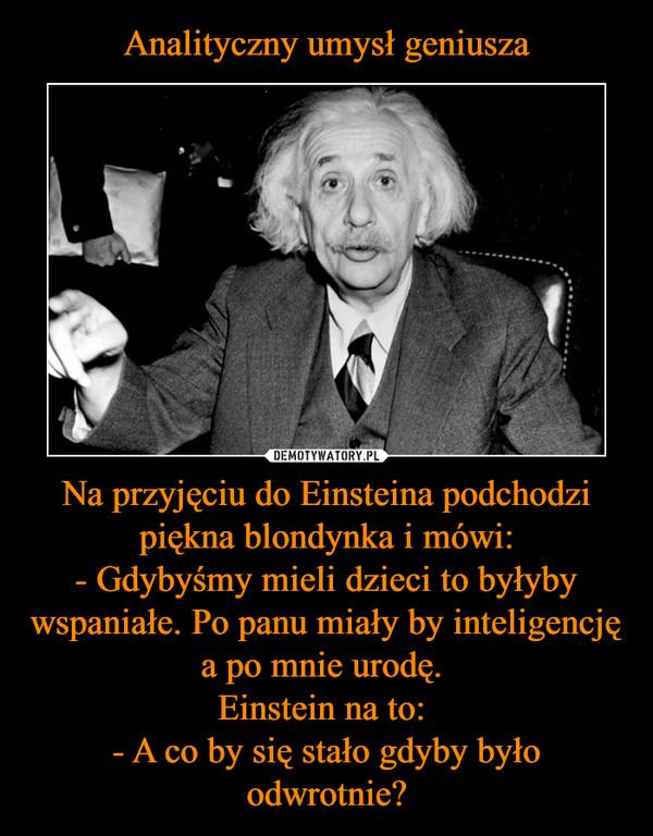 Na przyjęciu do Einsteina podchodzi piękna blondynka i mówi:- Gdybyśmy mieli dzieci to byłyby wspaniałe. Po panu miały by inteligencję a po mnie urodę. Einstein na to: - A co by się stało gdyby było odwrotnie? –