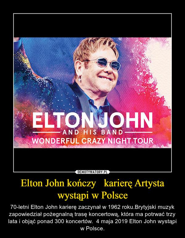 Elton John kończy   karierę Artysta wystąpi w Polsce – 70-letni Elton John karierę zaczynał w 1962 roku.Brytyjski muzyk zapowiedział pożegnalną trasę koncertową, która ma potrwać trzy lata i objąć ponad 300 koncertów.  4 maja 2019 Elton John wystąpi w Polsce.