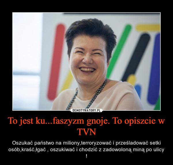 To jest ku...faszyzm gnoje. To opiszcie w TVN – Oszukać państwo na miliony,terroryzować i prześladować setki osób,kraść,łgać , oszukiwać i chodzić z zadowoloną miną po ulicy !